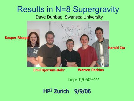 Results in N=8 Supergravity Emil Bjerrum-Bohr HP 2 Zurich 9/9/06 Harald Ita Warren Perkins Dave Dunbar, Swansea University hep-th/0609??? Kasper Risager.