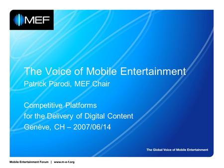 The Voice of Mobile Entertainment Patrick Parodi, MEF Chair Competitive Platforms for the Delivery of Digital Content Genève, CH – 2007/06/14.