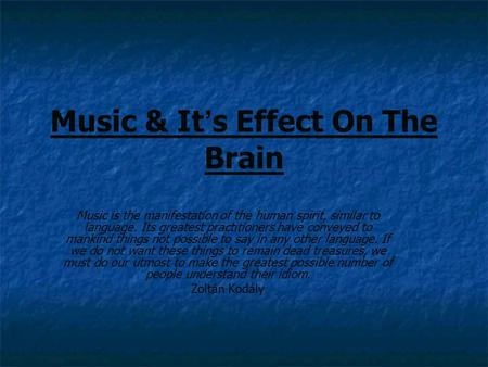 Music & It ' s Effect On The Brain Music is the manifestation of the human spirit, similar to language. Its greatest practitioners have conveyed to mankind.