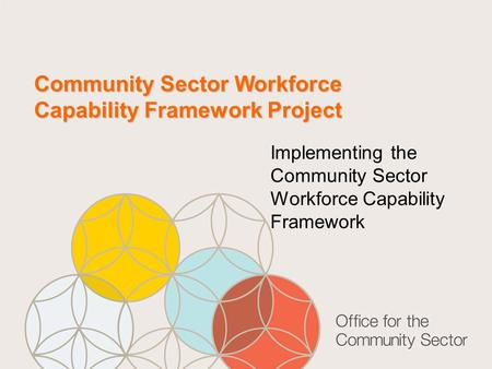 Community Sector Workforce Capability Framework Project Implementing the Community Sector Workforce Capability Framework.
