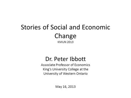 Stories of Social and Economic Change KMUN 2013 Dr. Peter Ibbott Associate Professor of Economics King's University College at the University of Western.