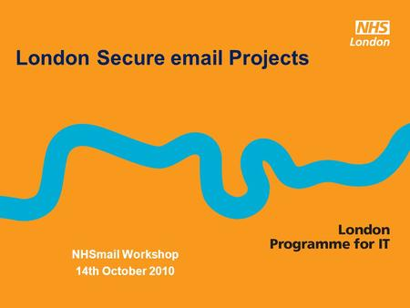 NHSmail Workshop 14th October 2010 London Secure email Projects.