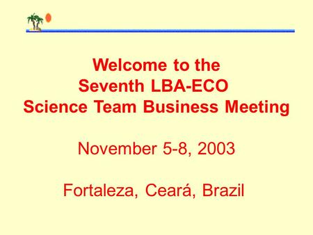 Welcome to the Seventh LBA-ECO Science Team Business Meeting November 5-8, 2003 Fortaleza, Ceará, Brazil.