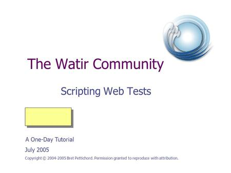 The Watir Community Scripting Web Tests Copyright © 2004-2005 Bret Pettichord. Permission granted to reproduce with attribution. July 2005 A One-Day Tutorial.