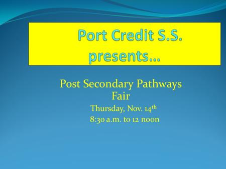 Post Secondary Pathways Fair Thursday, Nov. 14 th 8:30 a.m. to 12 noon.