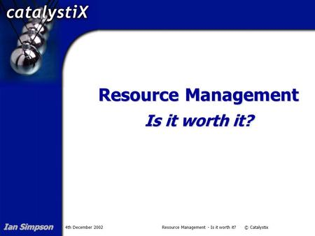 4th December 2002Resource Management - Is it worth it? © Catalystix Resource Management Is it worth it? Ian Simpson.