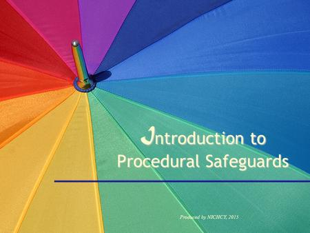 I ntroduction to Procedural Safeguards Produced by NICHCY, 2015.