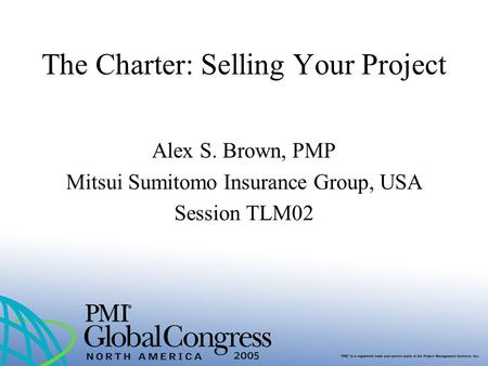 The Charter: Selling Your Project Alex S. Brown, PMP Mitsui Sumitomo Insurance Group, USA Session TLM02.