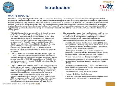 Evaluation of the TRICARE Program FY 2011 WHAT IS TRICARE? TRICARE is a family of health plans for MHS. TRICARE responds to the challenge of maintaining.