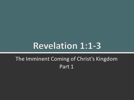 Revelation 1: 1-3 The Imminent Coming of Christ's Kingdom Part 1 1 March 2, 2014 The Imminent Coming of Christ's Kingdom Part 1.