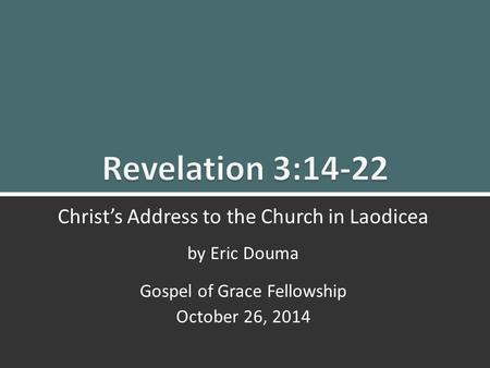 Revelation 3:14-22 Christ's Message to Laodicea 0 Christ's Address to the Church in Laodicea by Eric Douma Gospel of Grace Fellowship October 26, 2014.