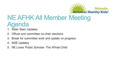 NE AFHK All Member Meeting Agenda 1.State Team Updates 2.Officer and committee co-chair elections 3.Break for committee work and update on progress 4.NDE.