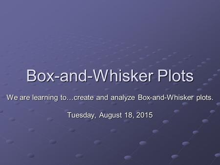 Box-and-Whisker Plots We are learning to…create and analyze Box-and-Whisker plots. Tuesday, August 18, 2015Tuesday, August 18, 2015Tuesday, August 18,