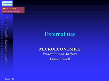 Frank Cowell: Microeconomics Externalities MICROECONOMICS Principles and Analysis Frank Cowell Almost essential Welfare and Efficiency Almost essential.