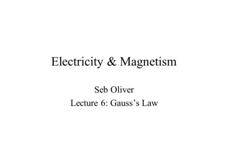 Electricity & Magnetism Seb Oliver Lecture 6: Gauss's Law.