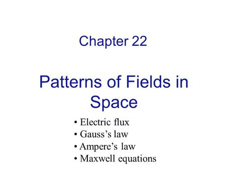 Chapter 22 Patterns of Fields in Space Electric flux Gauss's law Ampere's law Maxwell equations.