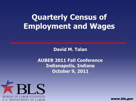Quarterly Census of Employment and Wages David M. Talan AUBER 2011 Fall Conference Indianapolis, Indiana October 9, 2011.