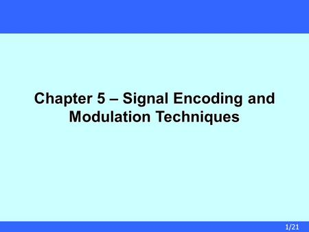 1/21 Chapter 5 – Signal Encoding and Modulation Techniques.