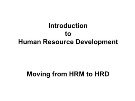 Introduction to Human Resource Development Moving from HRM to HRD.