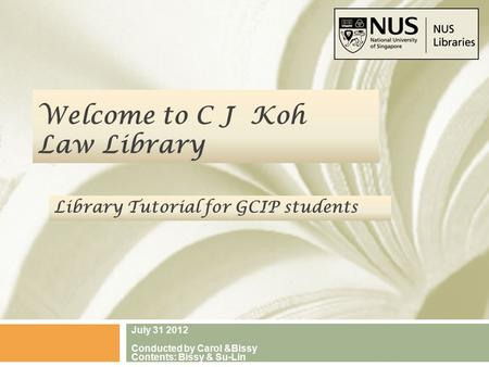 Welcome to C J Koh Law Library July 31 2012 Conducted by Carol &Bissy Contents: Bissy & Su-Lin Library Tutorial for GCIP students.