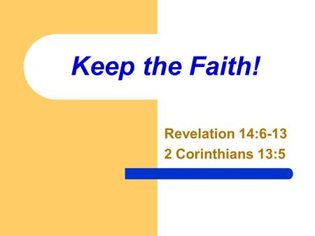 Keep the Faith! Revelation 14:6-13 2 Corinthians 13:5.