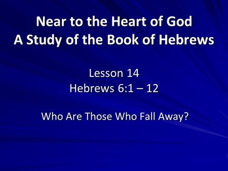 Near to the Heart of God A Study of the Book of Hebrews Lesson 14 Hebrews 6:1 – 12 Who Are Those Who Fall Away? 1.