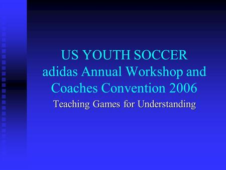 US YOUTH SOCCER adidas Annual Workshop and Coaches Convention 2006 Teaching Games for Understanding.