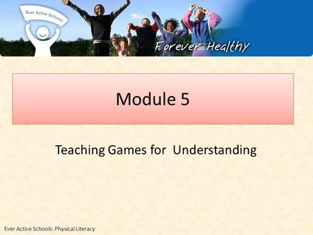 Module 5 Teaching Games for Understanding Ever Active Schools: Physical Literacy.