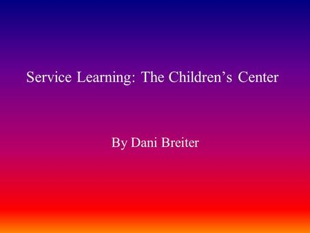 Service Learning: The Children's Center By Dani Breiter.