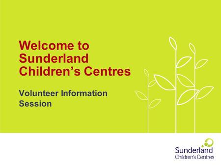Welcome to Sunderland Children's Centres Volunteer Information Session.