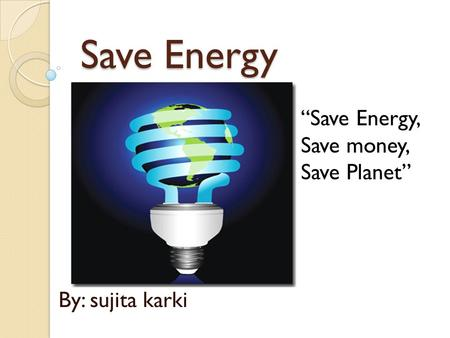 "Save Energy By: sujita karki ""Save Energy, Save money, Save Planet"""