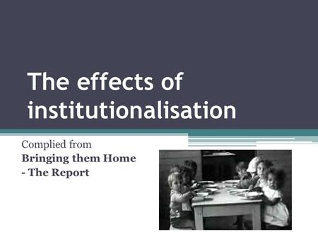 The effects of institutionalisation Complied from Bringing them Home - The Report.