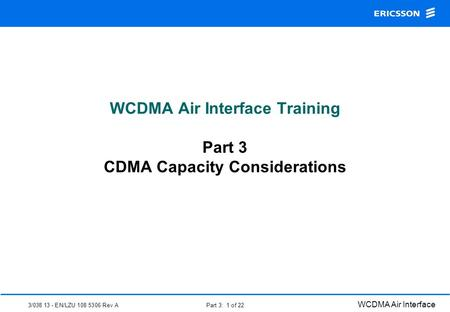 3/038 13 - EN/LZU 108 5306 Rev A WCDMA Air Interface Part 3: 1 of 22 WCDMA Air Interface Training Part 3 CDMA Capacity Considerations.