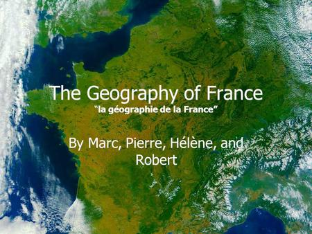 "The Geography of France ""la géographie de la France"" By Marc, Pierre, Hélène, and Robert."