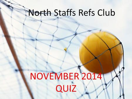 NORTH STAFFS REFS QUIZ NOVEMBER 2014 QUIZ North Staffs Refs Club.