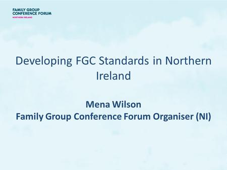 Developing FGC Standards in Northern Ireland Mena Wilson Family Group Conference Forum Organiser (NI)
