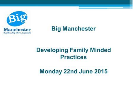Big Manchester Developing Family Minded Practices Monday 22nd June 2015.