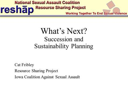 What's Next? Succession and Sustainability Planning Cat Fribley Resource Sharing Project Iowa Coalition Against Sexual Assault.