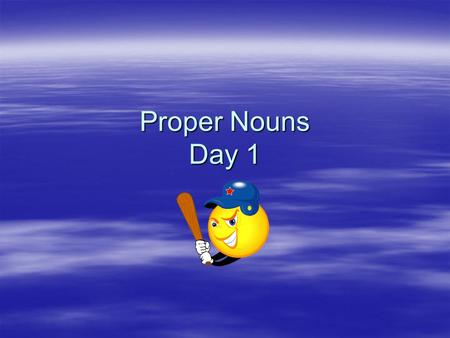 Proper Nouns Day 1. Proper Nouns  Proper Nouns are special names for people, places, animals, and things.  They begin with capital letters  Days of.