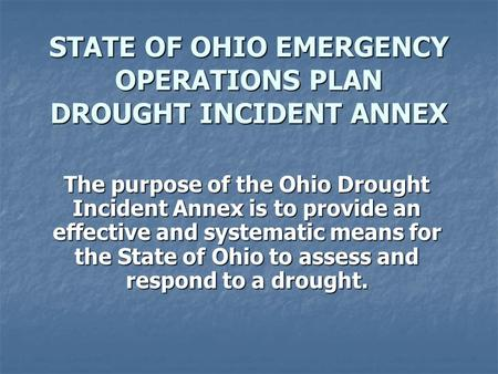 STATE OF OHIO EMERGENCY OPERATIONS PLAN DROUGHT INCIDENT ANNEX The purpose of the Ohio Drought Incident Annex is to provide an effective and systematic.