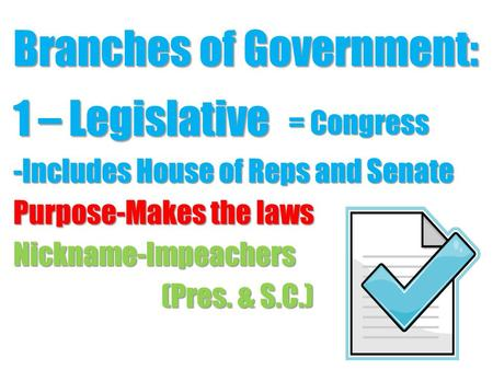 Branches of Government: 1 – Legislative -Includes House of Reps and Senate Purpose-Makes the laws Nickname-Impeachers (Pres. & S.C.) = Congress.