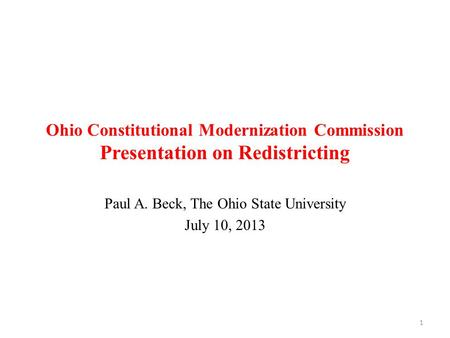 Ohio Constitutional Modernization Commission Presentation on Redistricting Paul A. Beck, The Ohio State University July 10, 2013 1.