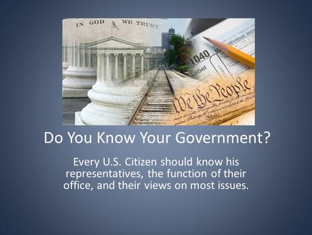 Do You Know Your Government? Every U.S. Citizen should know his representatives, the function of their office, and their views on most issues.