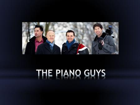 Who Are The Piano Guys? Jon Schmidt Pianist/Songwriter Paul Anderson Producer/ Videographer Al van der Beek Music Producer/ Songwriter Steven Sharp Nelson.