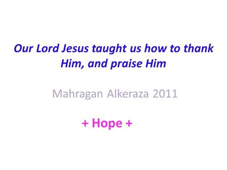 Our Lord Jesus taught us how to thank Him, and praise Him Mahragan Alkeraza 2011 + Hope +