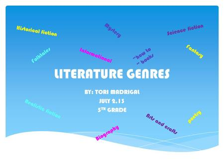 LITERATURE GENRES BY: TORI MADRIGAL JULY 2,13 5 TH GRADE Folktales Fantasy Mystery Realistic fiction poetry Historical fiction Science fiction Informational.