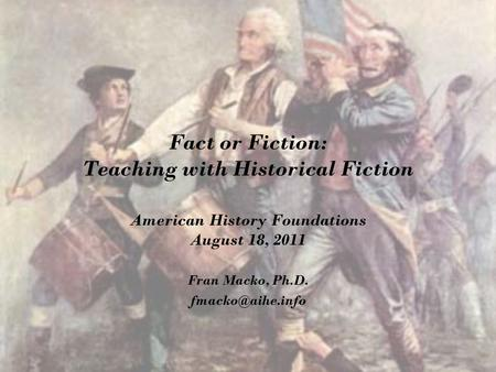 Fact or Fiction: Teaching with Historical Fiction American History Foundations August 18, 2011 Fran Macko, Ph.D.