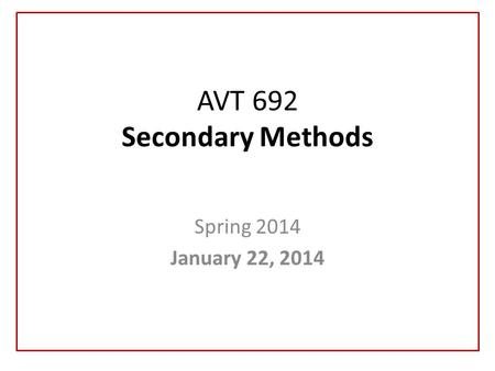 AVT 692 Secondary Methods Spring 2014 January 22, 2014.