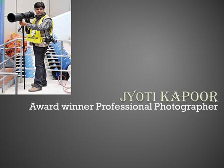"Award winner Professional Photographer I Am Jyoti Kapoor Award winner professional photographer from Media Field winner of ""Mission Cover shot"" organized."
