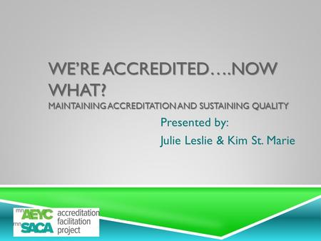 WE'RE ACCREDITED….NOW WHAT? MAINTAINING ACCREDITATION AND SUSTAINING QUALITY Presented by: Julie Leslie & Kim St. Marie.